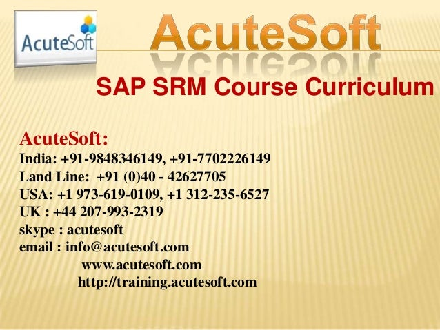 SAP SRM Course Curriculum AcuteSoft: India: +91-9848346149, +91-7702226149 Land Line: +91 (0)40 - 42627705 USA: +1 973-619...
