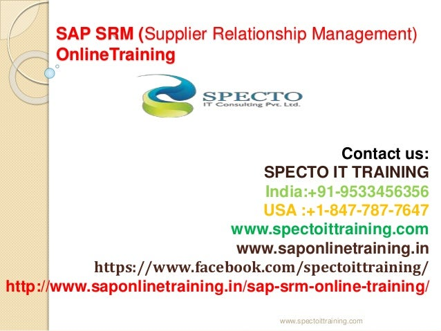 SAP SRM (Supplier Relationship Management) OnlineTraining Contact us: SPECTO IT TRAINING India:+91-9533456356 USA :+1-847-...