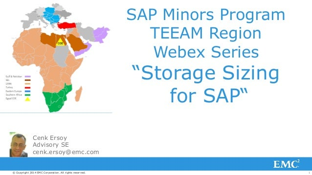 "SAP Minors Program  TEEAM Region  Webex Series  ""Storage Sizing  for SAP""  Cenk Ersoy  Advisory SE  cenk.ersoy@emc.com  © ..."