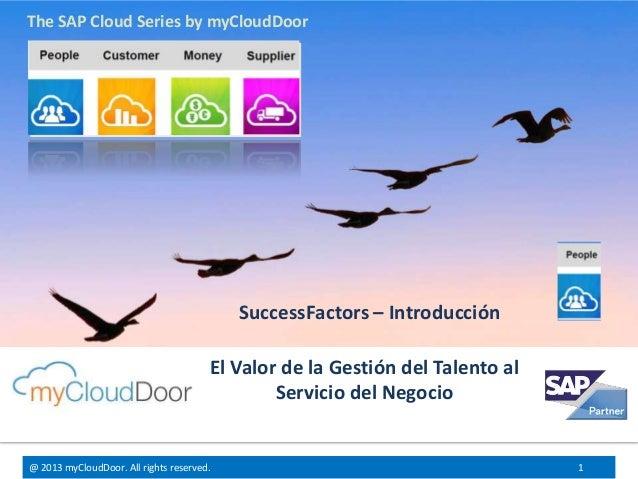 @ 2013 myCloudDoor. All rights reserved. 1 El Valor de la Gestión del Talento al Servicio del Negocio SuccessFactors – Int...