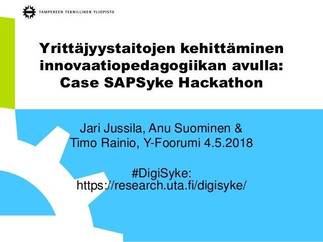 Yrittäjyystaitojen kehittäminen innovaatiopedagogiikan avulla: Case SAPSyke Hackathon Jari Jussila, Anu Suominen & Timo Ra...