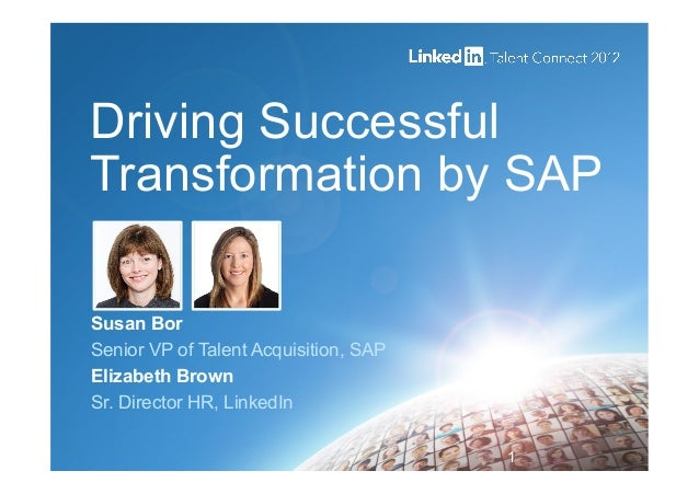 Driving SuccessfulTransformation by SAPSusan BorSenior VP of Talent Acquisition, SAPElizabeth BrownSr. Director HR, Linked...