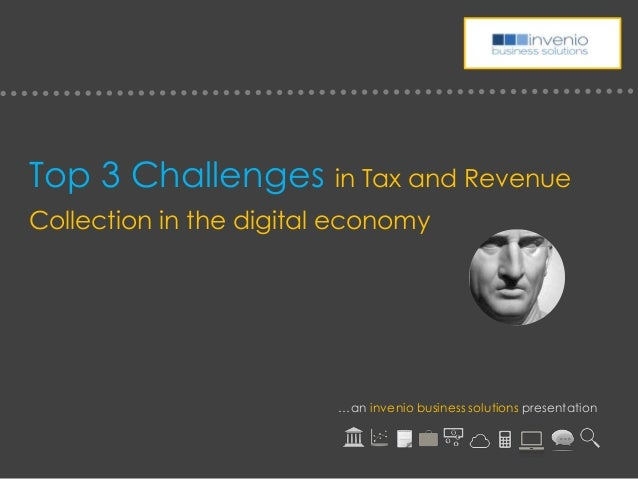 Top 3 Challenges in Tax and RevenueCollection in the digital economy…an invenio business solutions presentation