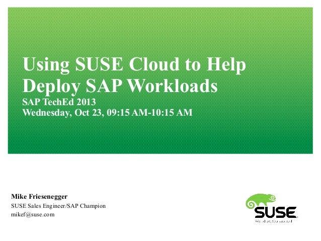 Using SUSE Cloud to Help Deploy SAP Workloads SAP TechEd 2013 Wednesday, Oct 23, 09:15 AM-10:15 AM  Mike Friesenegger SUSE...