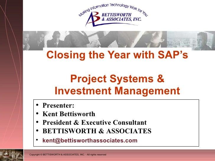 Closing the Year with SAP's  Project Systems & Investment Management <ul><li>Presenter: </li></ul><ul><li>Kent Bettisworth...