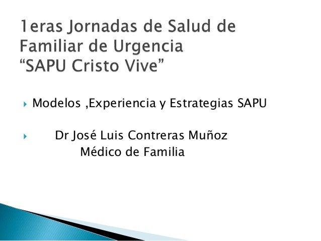  Modelos ,Experiencia y Estrategias SAPU  Dr José Luis Contreras Muñoz Médico de Familia