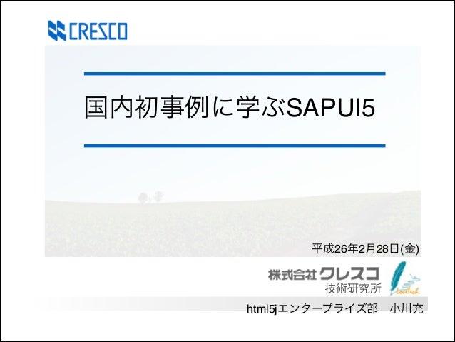 国内初事例に学ぶSAPUI5  平成26年2月28日(金)  技術研究所 html5jエンタープライズ部小川充