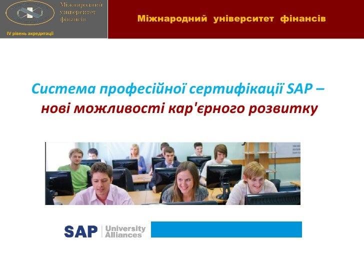 Міжнародний університет фінансівIV рівень акредитації          Система професійної сертифікації SAP –           нові можли...