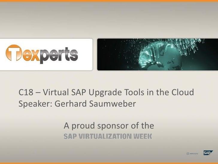 C18 – Virtual SAP Upgrade Tools in the Cloud Speaker: Gerhard Saumweber             A proud sponsor of the
