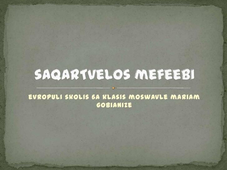 evropuli skolis 6a klasis moswavle mariam gobianiZe<br />saqarTvelos mefeebi<br />