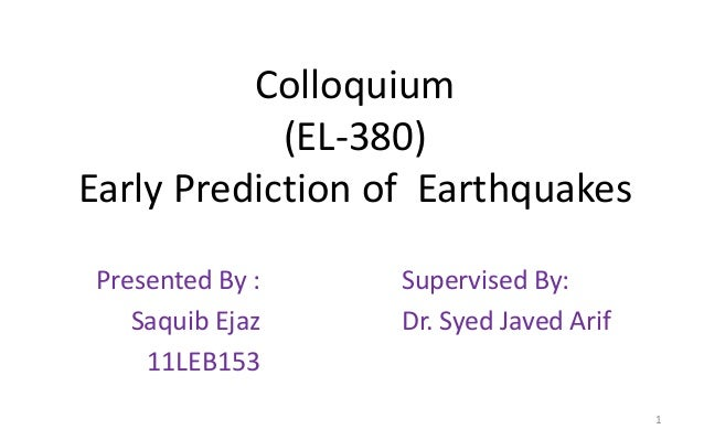 Colloquium (EL-380) Early Prediction of Earthquakes Presented By : Saquib Ejaz 11LEB153 Supervised By: Dr. Syed Javed Arif...