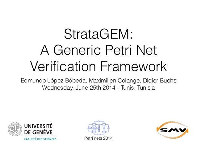 StrataGEM: A Generic Petri Net Verification Framework Edmundo López Bóbeda, Maximilien Colange, Didier Buchs Wednesday, Jun...