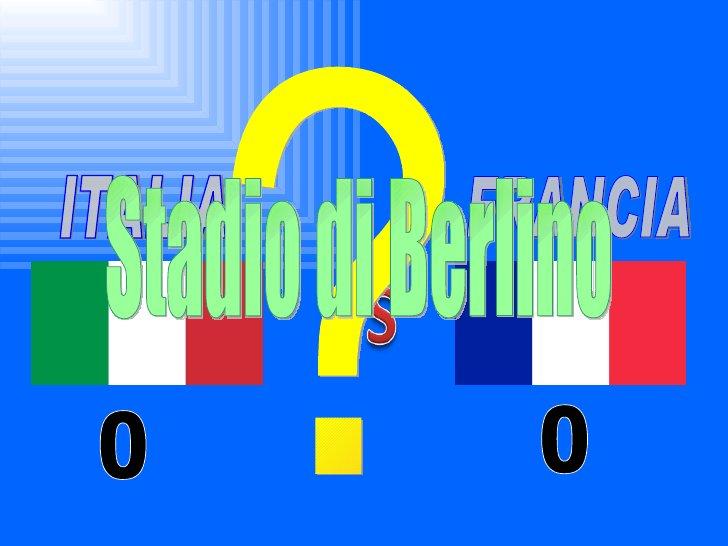 ITALIA FRANCIA ? 0 0 Stadio di Berlino
