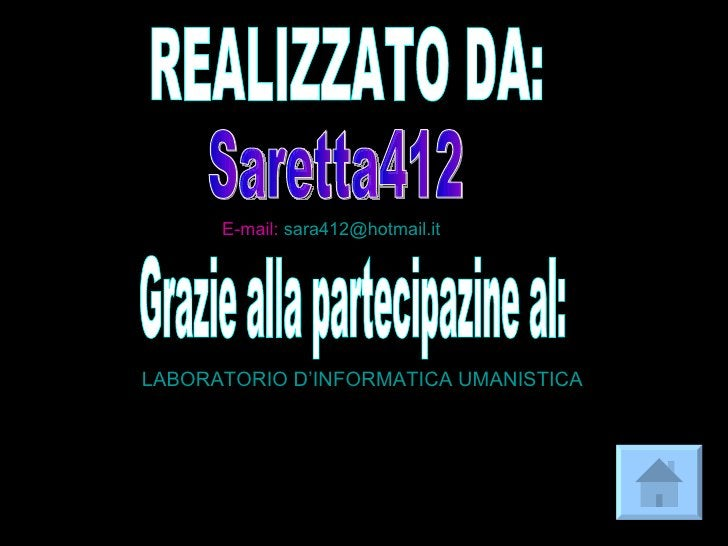 Saretta412 REALIZZATO DA: E-mail:  [email_address] Grazie alla partecipazine al: LABORATORIO  D'INFORMATICA  UMANISTICA