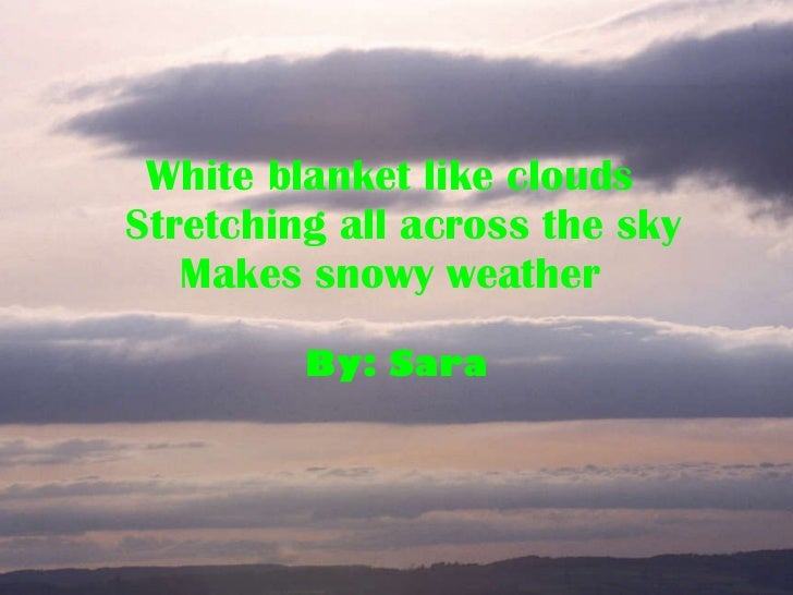 White blanket like clouds   Stretching all across the sky Makes snowy weather   By: Sara