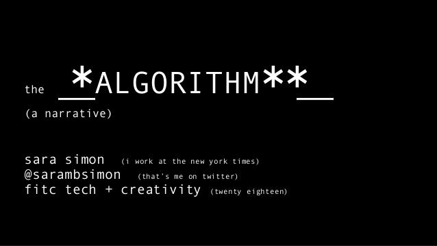 the __ALGORITHM __ (a narrative) sara simon (i work at the new york times) @sarambsimon (that's me on twitter) fitc tech +...