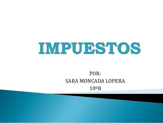 IMPUESTOS<br />POR:<br />SARA MONCADA LOPERA<br />10ºB<br />