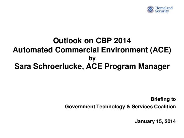 Outlook on CBP 2014 Automated Commercial Environment (ACE) by  Sara Schroerlucke, ACE Program Manager  Briefing to Governm...