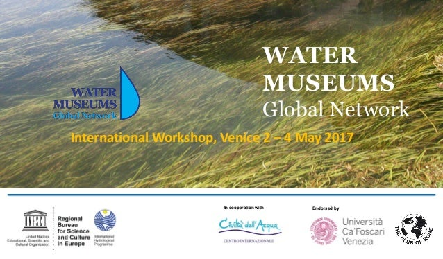 WATER MUSEUMS Global Network International Workshop, Venice 2 – 4 May 2017 In cooperation with Endorsed by