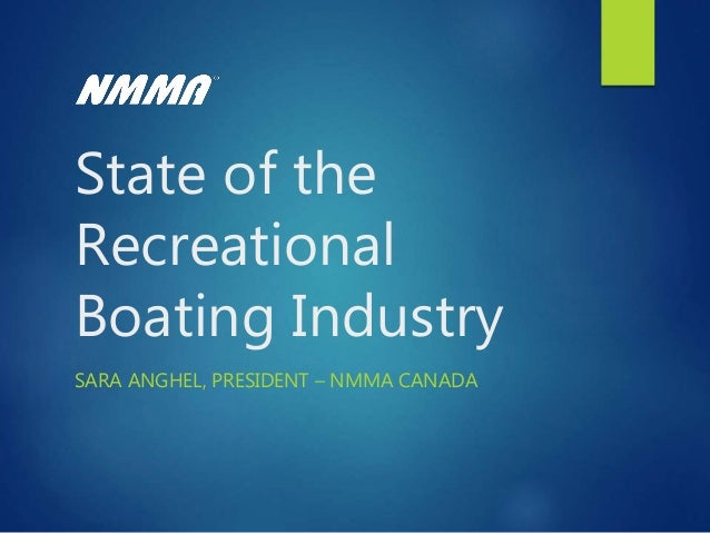 State of the Recreational Boating Industry SARA ANGHEL, PRESIDENT – NMMA CANADA