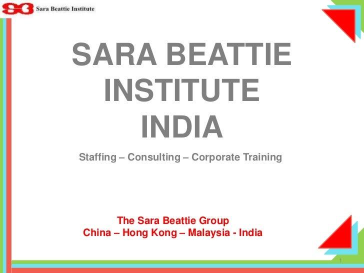 SARA BEATTIE INSTITUTEINDIA<br />Staffing – Consulting – Corporate Training<br />The Sara Beattie Group<br />China – Hong ...
