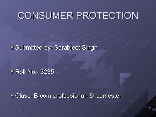 CONSUMER PROTECTIONSubmitted by- Sarabjeet SinghRoll No.- 3235Class- B.com professional- 5th semester