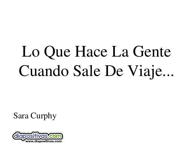 Lo Que Hace La Gente Cuando Sale De Viaje...Sara Curphy