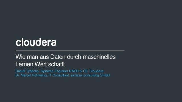 1© Cloudera, Inc. All rights reserved. Wie man aus Daten durch maschinelles Lernen Wert schafft Daniel Tydecks, Systems En...