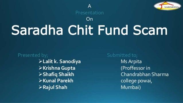 A Presentation On Saradha Chit Fund Scam Presented by; Lalit k. Sanodiya Krishna Gupta Shafiq Shaikh Kunal Parekh Raj...