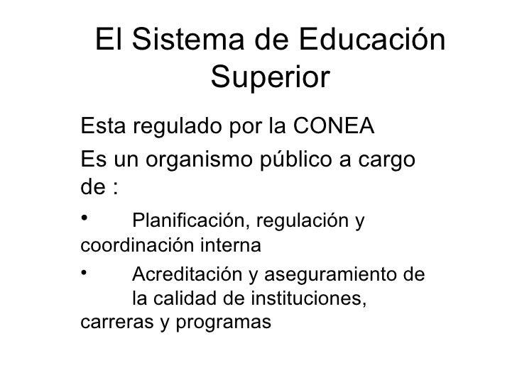 El Sistema de Educación Superior <ul><li>Esta regulado por la CONEA </li></ul><ul><li>Es un organismo público a cargo de :...