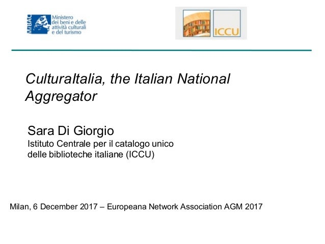 CulturaItalia, the Italian National Aggregator Sara Di Giorgio Istituto Centrale per il catalogo unico delle biblioteche i...
