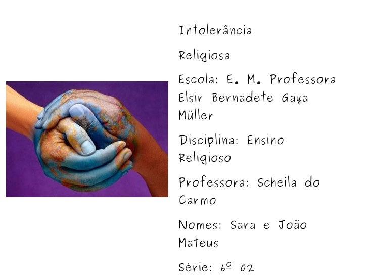 Intolerância Religiosa Escola: E. M. Professora Elsir Bernadete Gaya  Müller Disciplina: Ensino Religioso Professora: Sche...