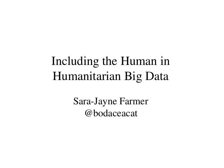 Including the Human inHumanitarian Big Data    Sara-Jayne Farmer      @bodaceacat
