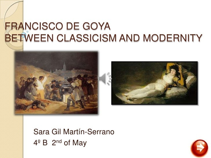 FRANCISCO DE GOYABETWEEN CLASSICISM AND MODERNITY    Sara Gil Martín-Serrano    4º B 2nd of May