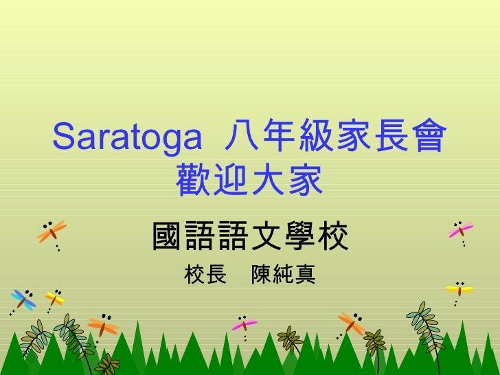 Saratoga  八年級家長會 歡迎大家 國語語文學校 校長  陳純真