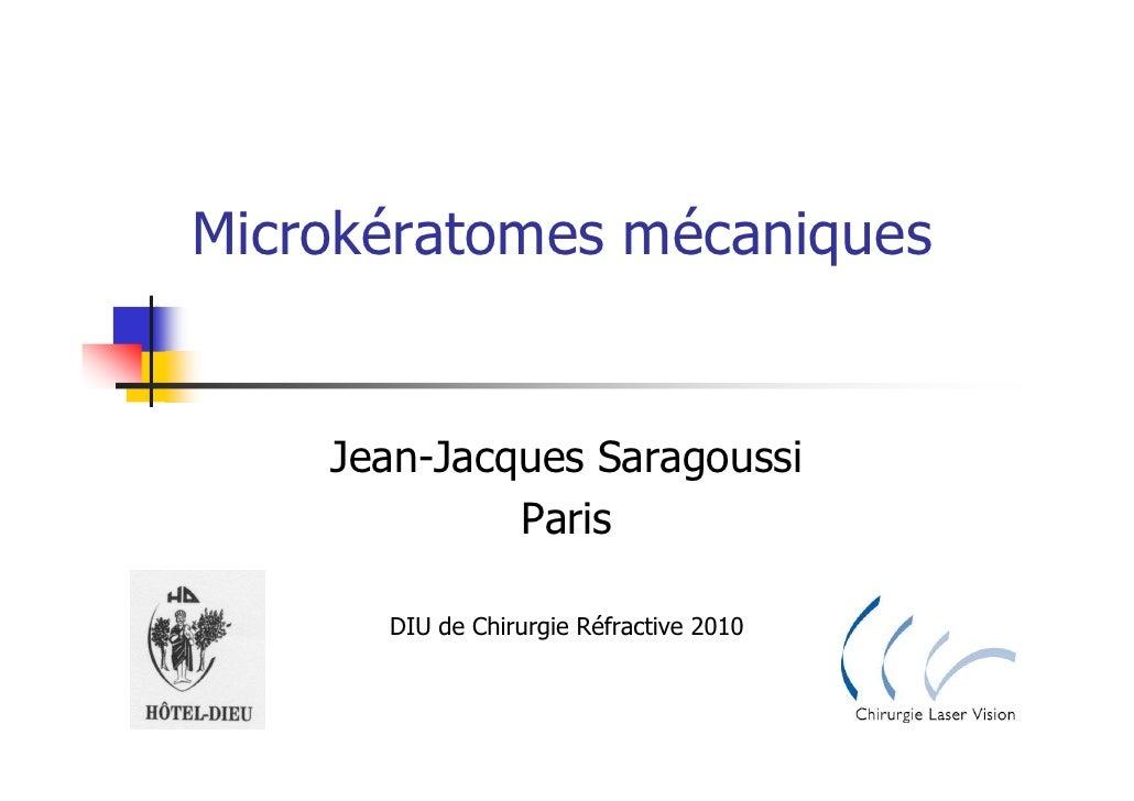 Microkératomes mécaniques       Jean-Jacques Saragoussi              Paris        DIU de Chirurgie Réfractive 2010