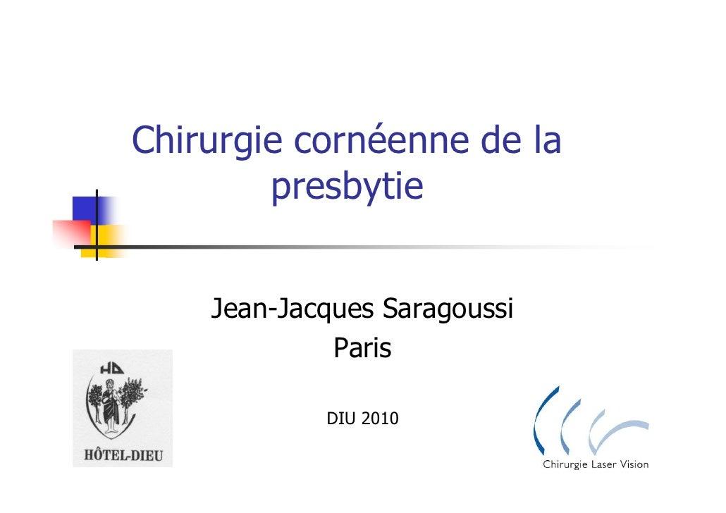 Chirurgie cornéenne de la         presbytie       Jean-Jacques Saragoussi              Paris              DIU 2010