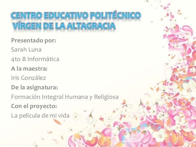 Presentado por: Sarah Luna 4to B Informática A la maestra: Iris González De la asignatura: Formación Integral Humana y Rel...