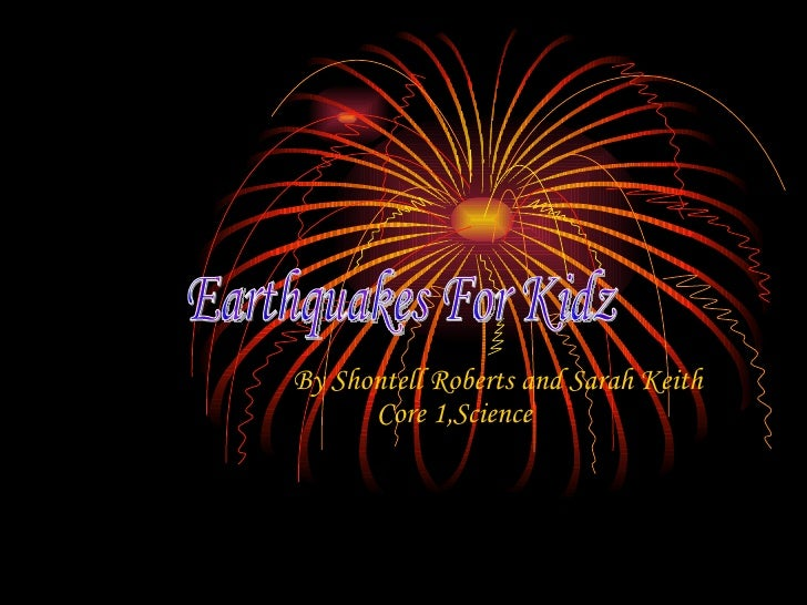 By Shontell Roberts and Sarah Keith Core 1,Science   Earthquakes For Kidz
