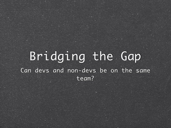 Bridging the GapCan devs and non-devs be on the same                team?