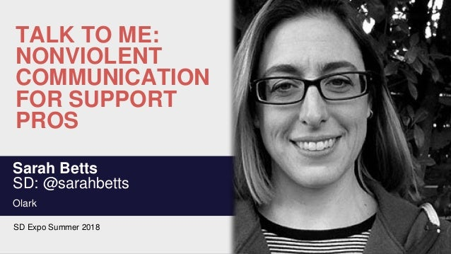 TALK TO ME: NONVIOLENT COMMUNICATION FOR SUPPORT PROS Sarah Betts SD: @sarahbetts Olark SD Expo Summer 2018
