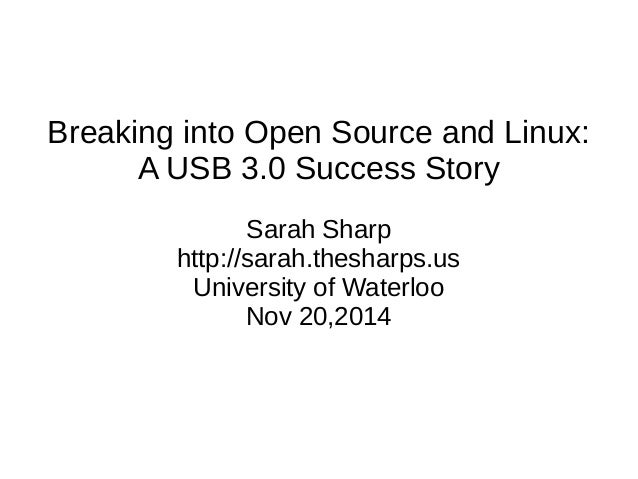 Breaking into Open Source and Linux:  A USB 3.0 Success Story  Sarah Sharp  http://sarah.thesharps.us  University of Water...