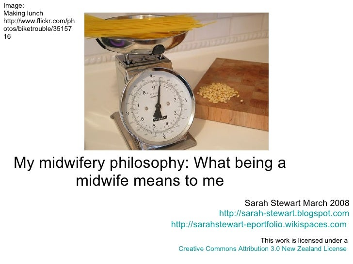 My midwifery philosophy: What being a midwife means to me   Sarah Stewart March 2008 http://sarah-stewart.blogspot.com htt...