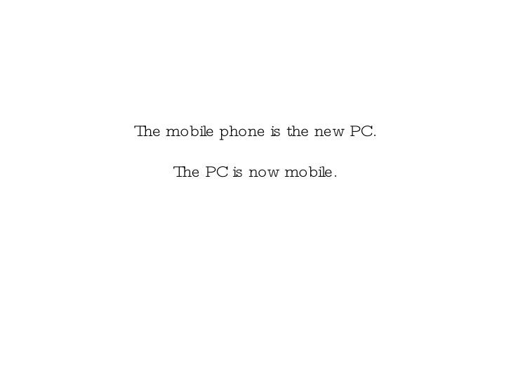 The mobile phone is the new PC. The PC is now mobile.