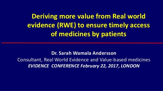 Deriving more value from Real world evidence (RWE) to ensure timely access of medicines by patients Dr. Sarah Wamala Ander...
