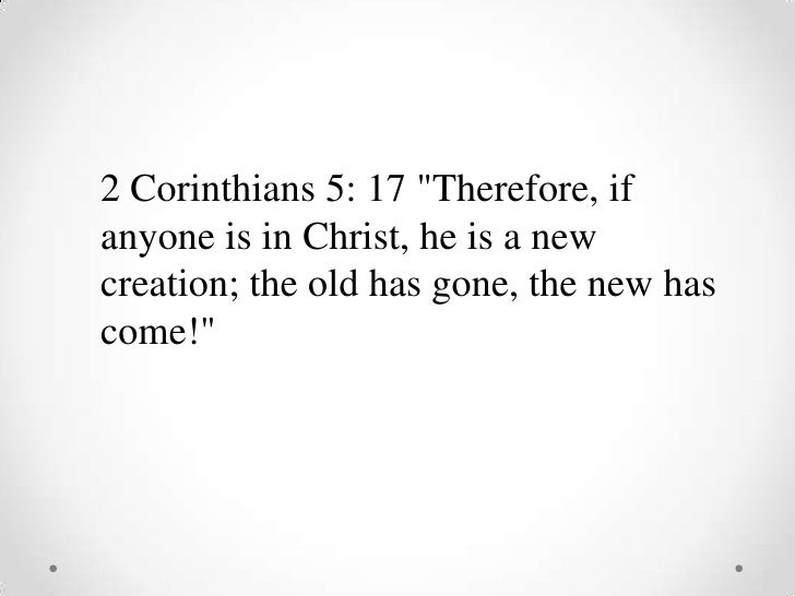"2 Corinthians 5: 17 ""Therefore, if anyone is in Christ, he is a new creation; the old has gone, the new has come!&quo..."