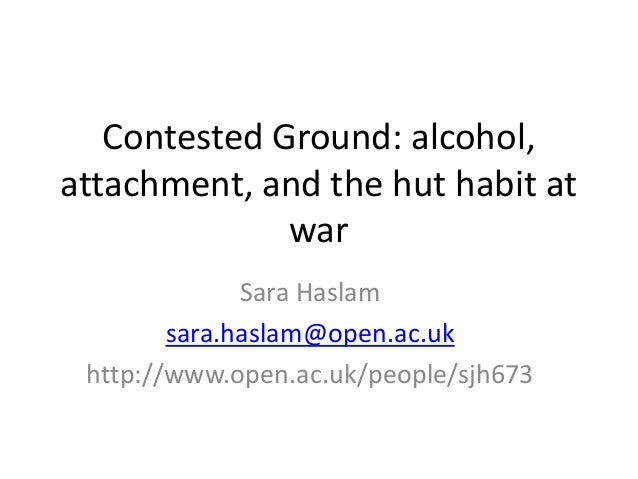 Contested Ground: alcohol, attachment, and the hut habit at war Sara Haslam sara.haslam@open.ac.uk http://www.open.ac.uk/p...