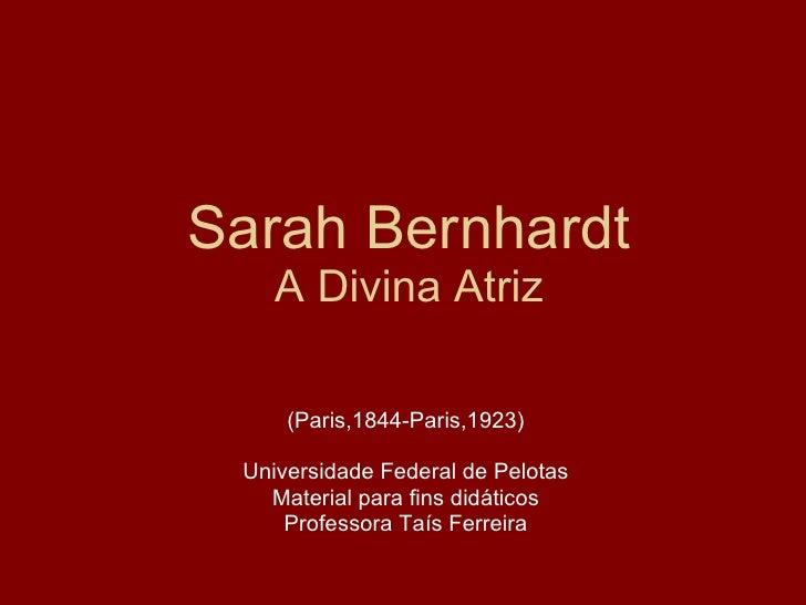 Sarah Bernhardt A Divina Atriz (Paris,1844-Paris,1923) Universidade Federal de Pelotas Material para fins didáticos Profes...