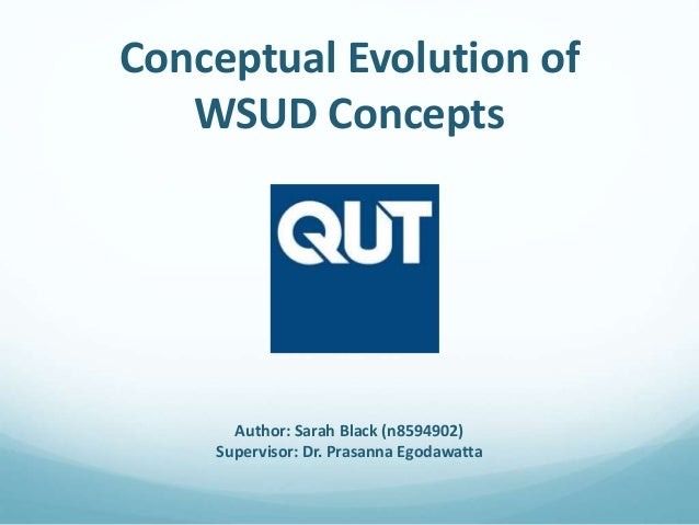 Conceptual Evolution of WSUD Concepts Author: Sarah Black (n8594902) Supervisor: Dr. Prasanna Egodawatta