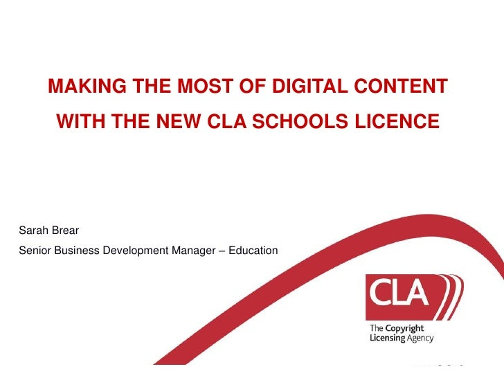 MAKING THE MOST OF DIGITAL CONTENT WITH THE NEW CLA SCHOOLS LICENCE<br />Sarah Brear<br />Senior Business Development Mana...